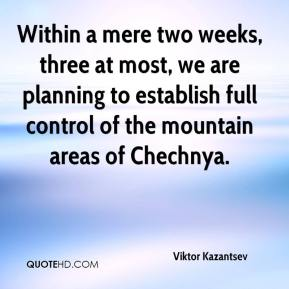 Viktor Kazantsev  - Within a mere two weeks, three at most, we are planning to establish full control of the mountain areas of Chechnya.