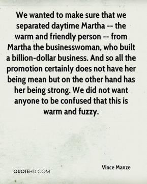 We wanted to make sure that we separated daytime Martha -- the warm and friendly person -- from Martha the businesswoman, who built a billion-dollar business. And so all the promotion certainly does not have her being mean but on the other hand has her being strong. We did not want anyone to be confused that this is warm and fuzzy.