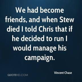 Vincent Chase  - We had become friends, and when Stew died I told Chris that if he decided to run I would manage his campaign.