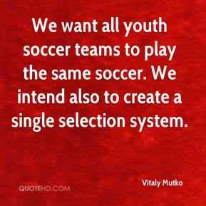 Vitaly Mutko  - We want all youth soccer teams to play the same soccer. We intend also to create a single selection system.