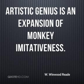 W. Winwood Reade  - Artistic genius is an expansion of monkey imitativeness.