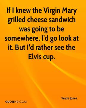 Wade Jones  - If I knew the Virgin Mary grilled cheese sandwich was going to be somewhere, I'd go look at it. But I'd rather see the Elvis cup.