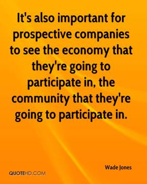 Wade Jones  - It's also important for prospective companies to see the economy that they're going to participate in, the community that they're going to participate in.