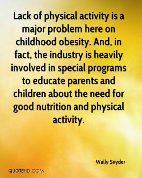 Wally Snyder  - Lack of physical activity is a major problem here on childhood obesity. And, in fact, the industry is heavily involved in special programs to educate parents and children about the need for good nutrition and physical activity.