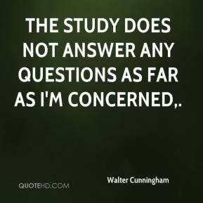Walter Cunningham  - The study does not answer any questions as far as I'm concerned.