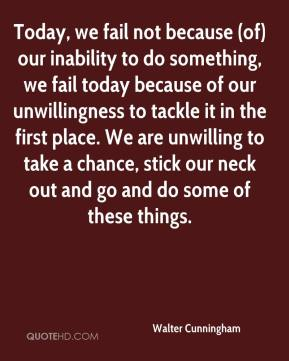 Walter Cunningham  - Today, we fail not because (of) our inability to do something, we fail today because of our unwillingness to tackle it in the first place. We are unwilling to take a chance, stick our neck out and go and do some of these things.