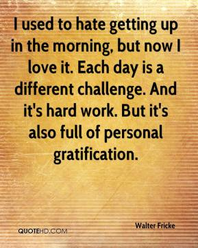 Walter Fricke  - I used to hate getting up in the morning, but now I love it. Each day is a different challenge. And it's hard work. But it's also full of personal gratification.