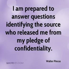 Walter Pincus  - I am prepared to answer questions identifying the source who released me from my pledge of confidentiality.