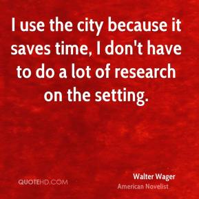 Walter Wager - I use the city because it saves time, I don't have to do a lot of research on the setting.