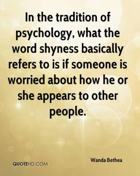 Wanda Bethea  - In the tradition of psychology, what the word shyness basically refers to is if someone is worried about how he or she appears to other people.