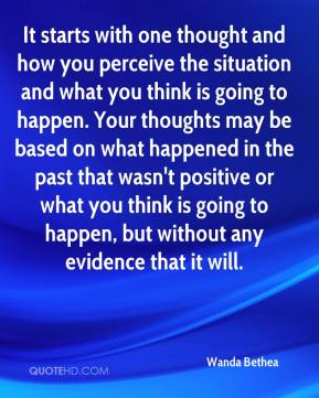 Wanda Bethea  - It starts with one thought and how you perceive the situation and what you think is going to happen. Your thoughts may be based on what happened in the past that wasn't positive or what you think is going to happen, but without any evidence that it will.