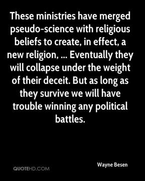 Wayne Besen  - These ministries have merged pseudo-science with religious beliefs to create, in effect, a new religion, ... Eventually they will collapse under the weight of their deceit. But as long as they survive we will have trouble winning any political battles.