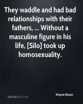 Wayne Besen  - They waddle and had bad relationships with their fathers, ... Without a masculine figure in his life, [Silo] took up homosexuality.