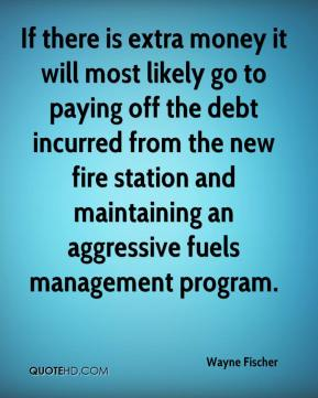 Wayne Fischer  - If there is extra money it will most likely go to paying off the debt incurred from the new fire station and maintaining an aggressive fuels management program.