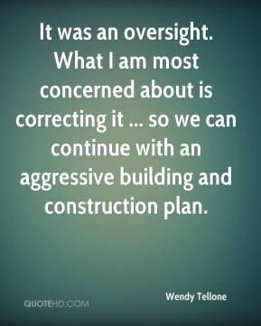 Wendy Tellone  - It was an oversight. What I am most concerned about is correcting it ... so we can continue with an aggressive building and construction plan.