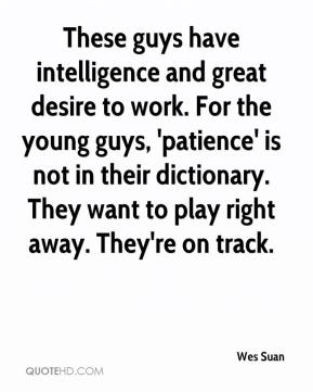 Wes Suan  - These guys have intelligence and great desire to work. For the young guys, 'patience' is not in their dictionary. They want to play right away. They're on track.