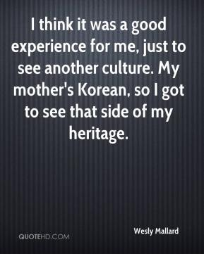 I think it was a good experience for me, just to see another culture. My mother's Korean, so I got to see that side of my heritage.
