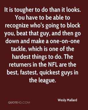 Wesly Mallard  - It is tougher to do than it looks. You have to be able to recognize who's going to block you, beat that guy, and then go down and make a one-on-one tackle, which is one of the hardest things to do. The returners in the NFL are the best, fastest, quickest guys in the league.
