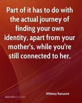 Whitney Ransome  - Part of it has to do with the actual journey of finding your own identity, apart from your mother's, while you're still connected to her.