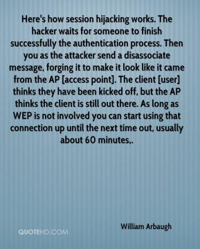 William Arbaugh  - Here's how session hijacking works. The hacker waits for someone to finish successfully the authentication process. Then you as the attacker send a disassociate message, forging it to make it look like it came from the AP [access point]. The client [user] thinks they have been kicked off, but the AP thinks the client is still out there. As long as WEP is not involved you can start using that connection up until the next time out, usually about 60 minutes.