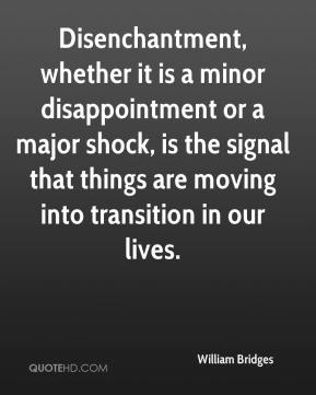 William Bridges  - Disenchantment, whether it is a minor disappointment or a major shock, is the signal that things are moving into transition in our lives.