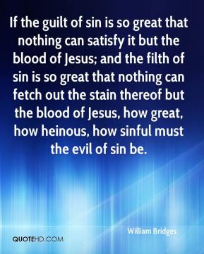 William Bridges  - If the guilt of sin is so great that nothing can satisfy it but the blood of Jesus; and the filth of sin is so great that nothing can fetch out the stain thereof but the blood of Jesus, how great, how heinous, how sinful must the evil of sin be.