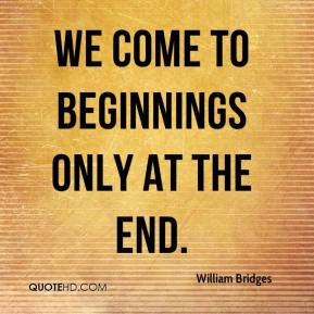 William Bridges  - We come to beginnings only at the end.