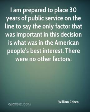 William Cohen  - I am prepared to place 30 years of public service on the line to say the only factor that was important in this decision is what was in the American people's best interest. There were no other factors.