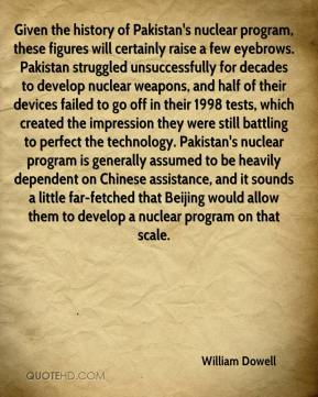 William Dowell  - Given the history of Pakistan's nuclear program, these figures will certainly raise a few eyebrows. Pakistan struggled unsuccessfully for decades to develop nuclear weapons, and half of their devices failed to go off in their 1998 tests, which created the impression they were still battling to perfect the technology. Pakistan's nuclear program is generally assumed to be heavily dependent on Chinese assistance, and it sounds a little far-fetched that Beijing would allow them to develop a nuclear program on that scale.