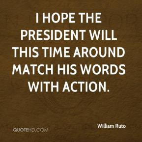 William Ruto  - I hope the President will this time around match his words with action.