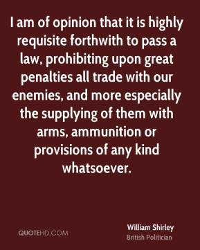 William Shirley - I am of opinion that it is highly requisite forthwith to pass a law, prohibiting upon great penalties all trade with our enemies, and more especially the supplying of them with arms, ammunition or provisions of any kind whatsoever.