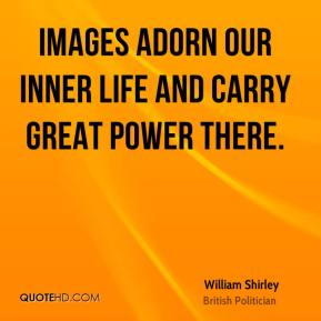 William Shirley - Images adorn our inner life and carry great power there.