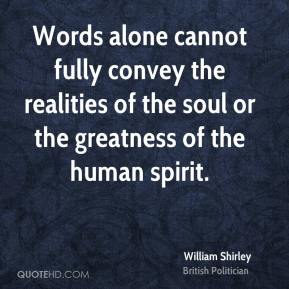 William Shirley - Words alone cannot fully convey the realities of the soul or the greatness of the human spirit.