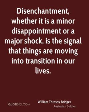 William Throsby Bridges - Disenchantment, whether it is a minor disappointment or a major shock, is the signal that things are moving into transition in our lives.