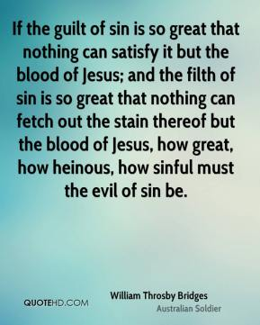 William Throsby Bridges - If the guilt of sin is so great that nothing can satisfy it but the blood of Jesus; and the filth of sin is so great that nothing can fetch out the stain thereof but the blood of Jesus, how great, how heinous, how sinful must the evil of sin be.