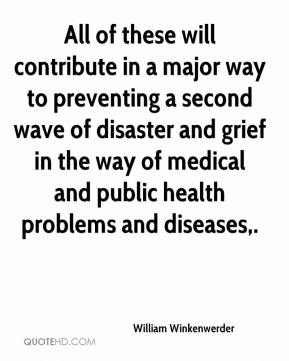 William Winkenwerder  - All of these will contribute in a major way to preventing a second wave of disaster and grief in the way of medical and public health problems and diseases.