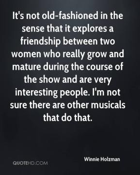 Winnie Holzman  - It's not old-fashioned in the sense that it explores a friendship between two women who really grow and mature during the course of the show and are very interesting people. I'm not sure there are other musicals that do that.