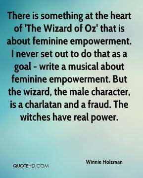 Winnie Holzman  - There is something at the heart of 'The Wizard of Oz' that is about feminine empowerment. I never set out to do that as a goal - write a musical about feminine empowerment. But the wizard, the male character, is a charlatan and a fraud. The witches have real power.