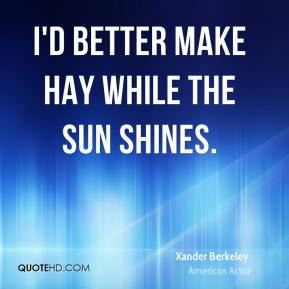 Xander Berkeley - I'd better make hay while the sun shines.