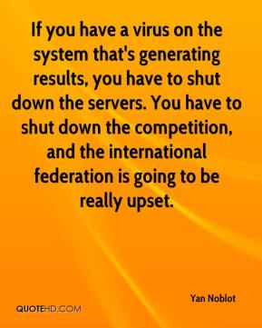 If you have a virus on the system that's generating results, you have to shut down the servers. You have to shut down the competition, and the international federation is going to be really upset.