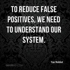 To reduce false positives, we need to understand our system.