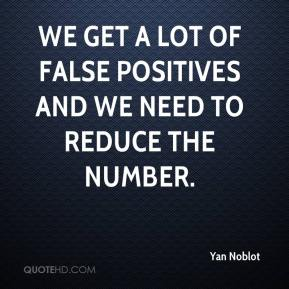 We get a lot of false positives and we need to reduce the number.