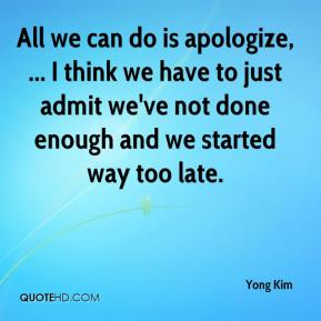 Yong Kim  - All we can do is apologize, ... I think we have to just admit we've not done enough and we started way too late.