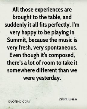 Zakir Hussain  - All those experiences are brought to the table, and suddenly it all fits perfectly. I'm very happy to be playing in Summit, because the music is very fresh, very spontaneous. Even though it's composed, there's a lot of room to take it somewhere different than we were yesterday.