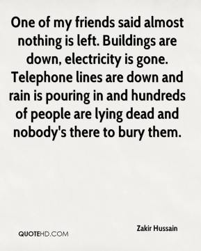 Zakir Hussain  - One of my friends said almost nothing is left. Buildings are down, electricity is gone. Telephone lines are down and rain is pouring in and hundreds of people are lying dead and nobody's there to bury them.