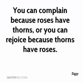 Ziggy  - You can complain because roses have thorns, or you can rejoice because thorns have roses.