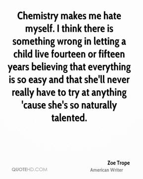 Chemistry makes me hate myself. I think there is something wrong in letting a child live fourteen or fifteen years believing that everything is so easy and that she'll never really have to try at anything 'cause she's so naturally talented.