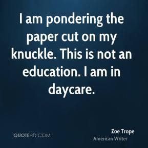 I am pondering the paper cut on my knuckle. This is not an education. I am in daycare.