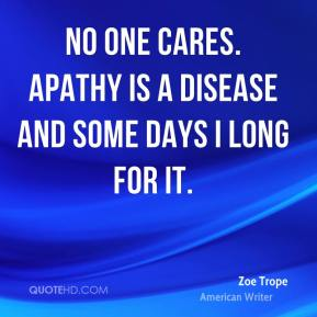 No one cares. Apathy is a disease and some days I long for it.