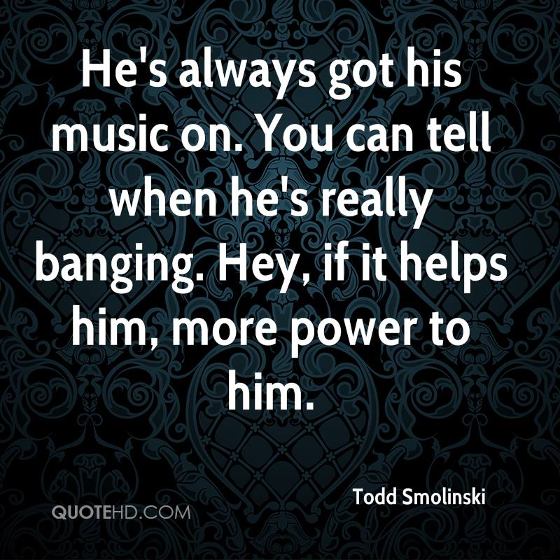 He's always got his music on. You can tell when he's really banging. Hey, if it helps him, more power to him.